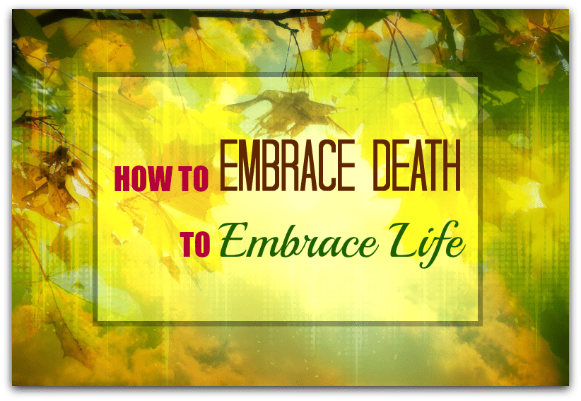 How to embrace death to embrace life